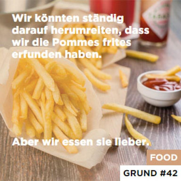 Wir könnten ständig darauf herumreiten, dass wir die Pommes frites erfunden haben. - Aber wir essen sie lieber.